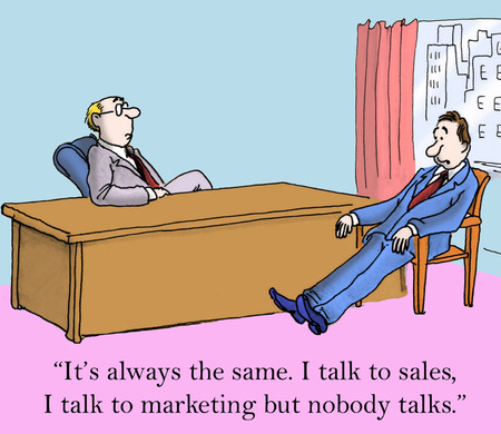 It's always the same. I talk to sales and I talk to marketing but nobody talks.