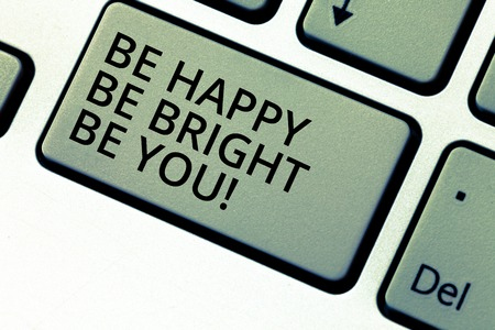 Writing note showing Be Happy Be Bright Be You. Business photo showcasing Selfconfidence good attitude enjoy cheerful Keyboard key Intention to create computer message pressing keypad idea