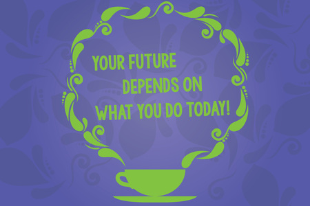 Handwriting text writing Your Future Depends On What You Do Today. Concept meaning Make the right actions now Cup and Saucer with Paisley Design as Steam icon on Blank Watermarked Space