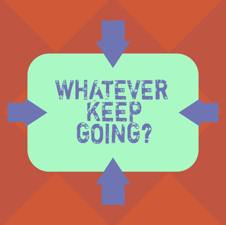 Handwriting text Whatever Keep Going. Concept meaning continue doing something at difficult time or situation Arrows on Four Sides of Blank Rectangular Shape Pointing Inward photo