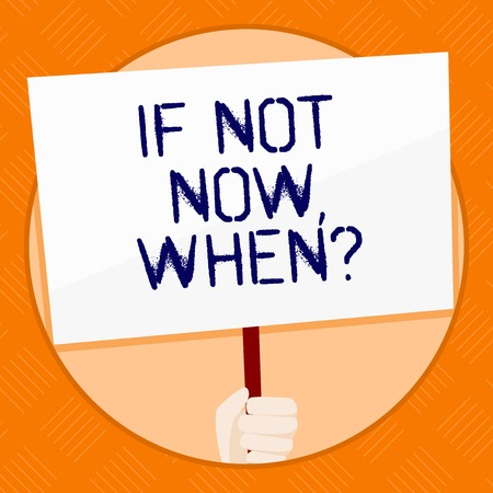 Conceptual hand writing showing If Not Now When Question. Concept meaning start acting from this moment do not hesitate Hand Holding White Placard Supported for Social Awareness