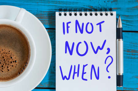 If Not Now When - question in note at workplace with morning coffee cup. Goals Ambition Concept