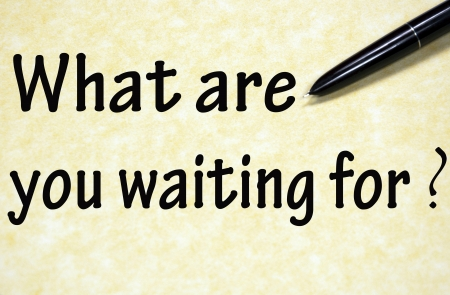 what are you waiting for title written with pen on paper