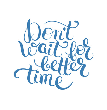 Don't wait for better time hand written motivation inscription positive thinking, lettering quote poster vector illustration