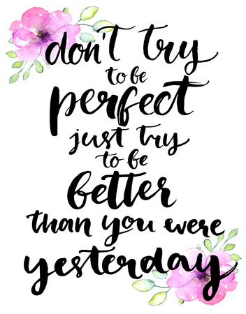 Don't try to be perfect, just try to be better than you were yesterday - inspirational handwritten quote with pink watercolor flowers. Motivational typography poster with brush calligraphy