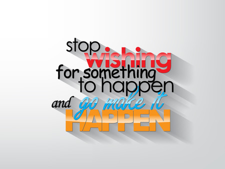 Stop wishing for something to happend and go make it happen. Typography background. Motivational quote.