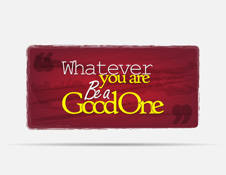 Whatever you are, Be a good one. Motivational background. Typography poster.
