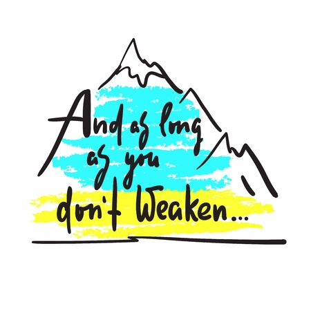 And as long as you dont weaken - inspire and motivational quote. Hand drawn beautiful lettering. Print for inspirational poster, t-shirt, bag, cups, card, flyer, sticker, badge. Cute and funny vector