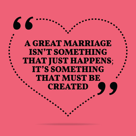 Inspirational love marriage quote. A great marriage isn't something that just happens; it's something that must be created. Simple trendy design.