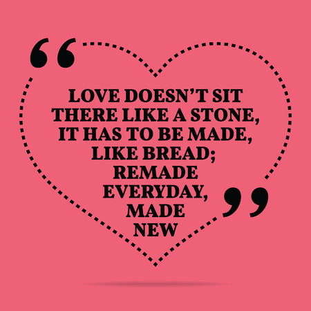 Inspirational love marriage quote. Love doesn't sit there like a stone, it has to be made, like bread; remade everyday, made new. Simple trendy design.
