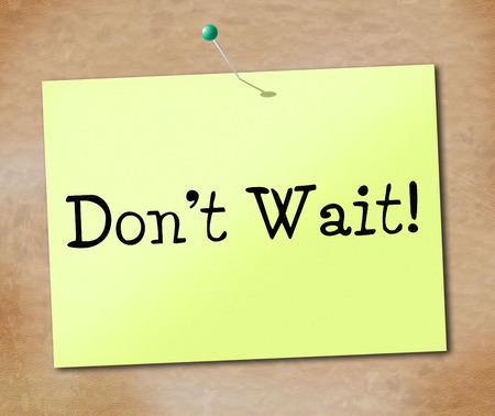 Don't Wait Indicating At The Moment And Present