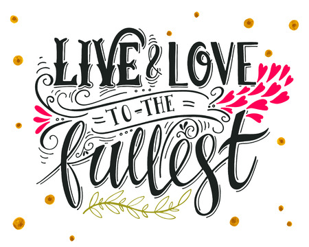 Live and love to the fullest. Quote. Hand drawn vintage print with hand lettering. This illustration can be used as a print on t-shirts and bags or as a poster.